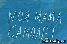 Моя мама Самолёт (2012)